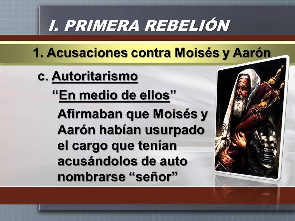 I. PRIMERA REBELIÓN c. Autoritarismo En medio de ellosEn medio de ellos Afirmaban que Moisés y Aarón habían usurpado el cargo que tenían acusándolos d