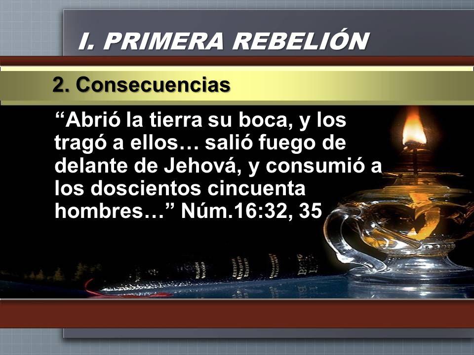 I. PRIMERA REBELIÓN Abrió la tierra su boca, y los tragó a ellos… salió fuego de delante de Jehová, y consumió a los doscientos cincuenta hombres… Núm