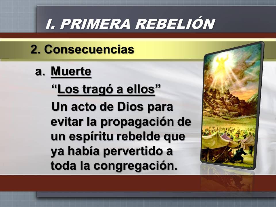 I. PRIMERA REBELIÓN a.Muerte Los tragó a ellosLos tragó a ellos Un acto de Dios para evitar la propagación de un espíritu rebelde que ya había pervert