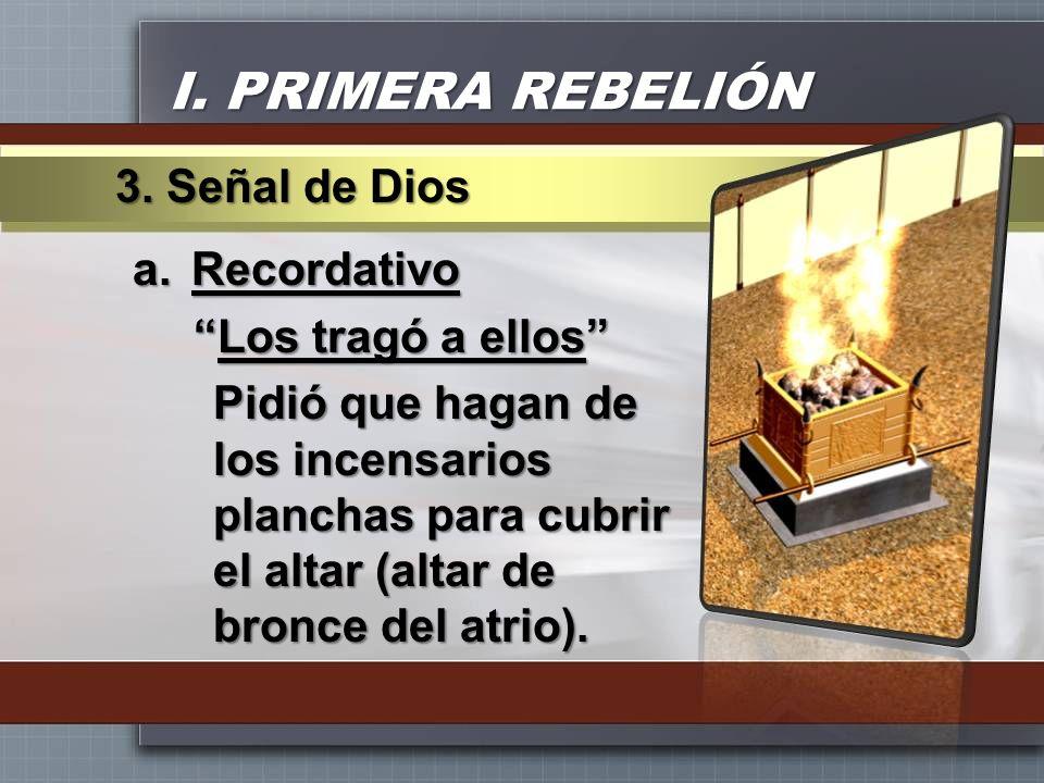 I. PRIMERA REBELIÓN a.Recordativo Los tragó a ellosLos tragó a ellos Pidió que hagan de los incensarios planchas para cubrir el altar (altar de bronce