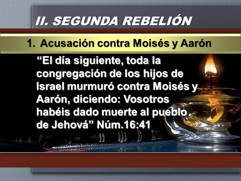 II. SEGUNDA REBELIÓN El día siguiente, toda la congregación de los hijos de Israel murmuró contra Moisés y Aarón, diciendo: Vosotros habéis dado muert