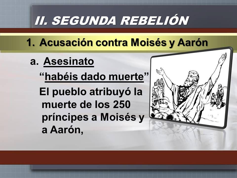 II. SEGUNDA REBELIÓN a.Asesinato habéis dado muerte El pueblo atribuyó la muerte de los 250 príncipes a Moisés y a Aarón, 1.Acusación contra Moisés y