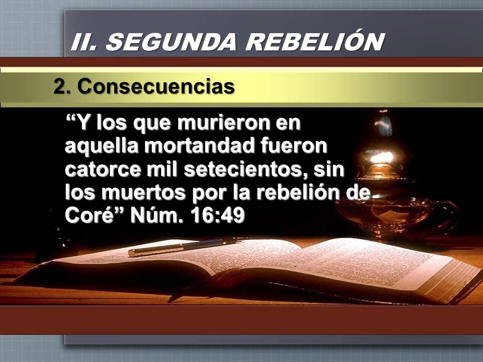 II. SEGUNDA REBELIÓN Y los que murieron en aquella mortandad fueron catorce mil setecientos, sin los muertos por la rebelión de Coré Núm. 16:49 2. Con