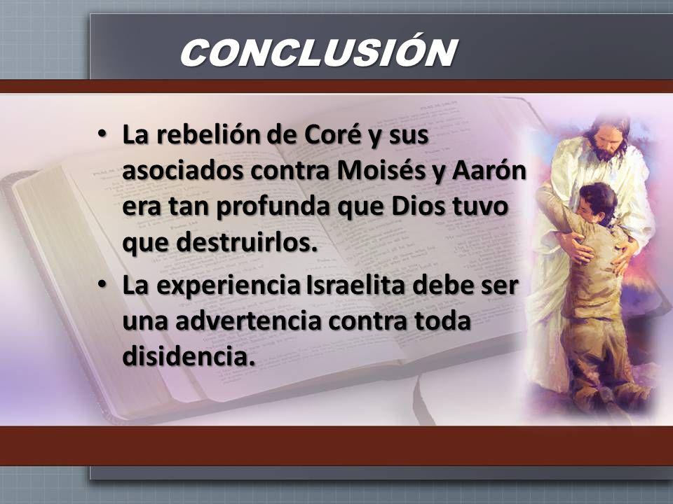 CONCLUSIÓN La rebelión de Coré y sus asociados contra Moisés y Aarón era tan profunda que Dios tuvo que destruirlos. La rebelión de Coré y sus asociad