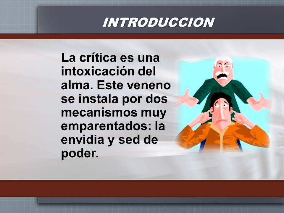 INTRODUCCION La crítica es una intoxicación del alma. Este veneno se instala por dos mecanismos muy emparentados: la envidia y sed de poder.