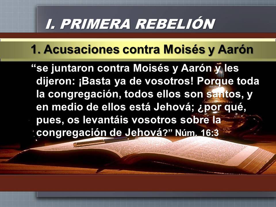 I. PRIMERA REBELIÓN se juntaron contra Moisés y Aarón y les dijeron: ¡Basta ya de vosotros! Porque toda la congregación, todos ellos son santos, y en