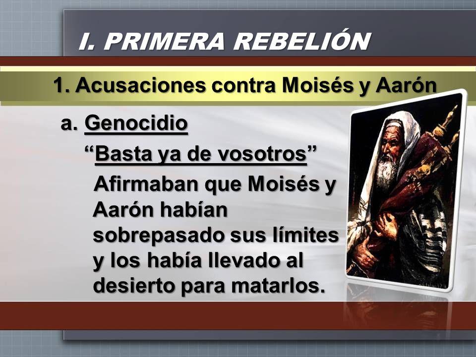 I. PRIMERA REBELIÓN a.Genocidio Basta ya de vosotrosBasta ya de vosotros Afirmaban que Moisés y Aarón habían sobrepasado sus límites y los había lleva
