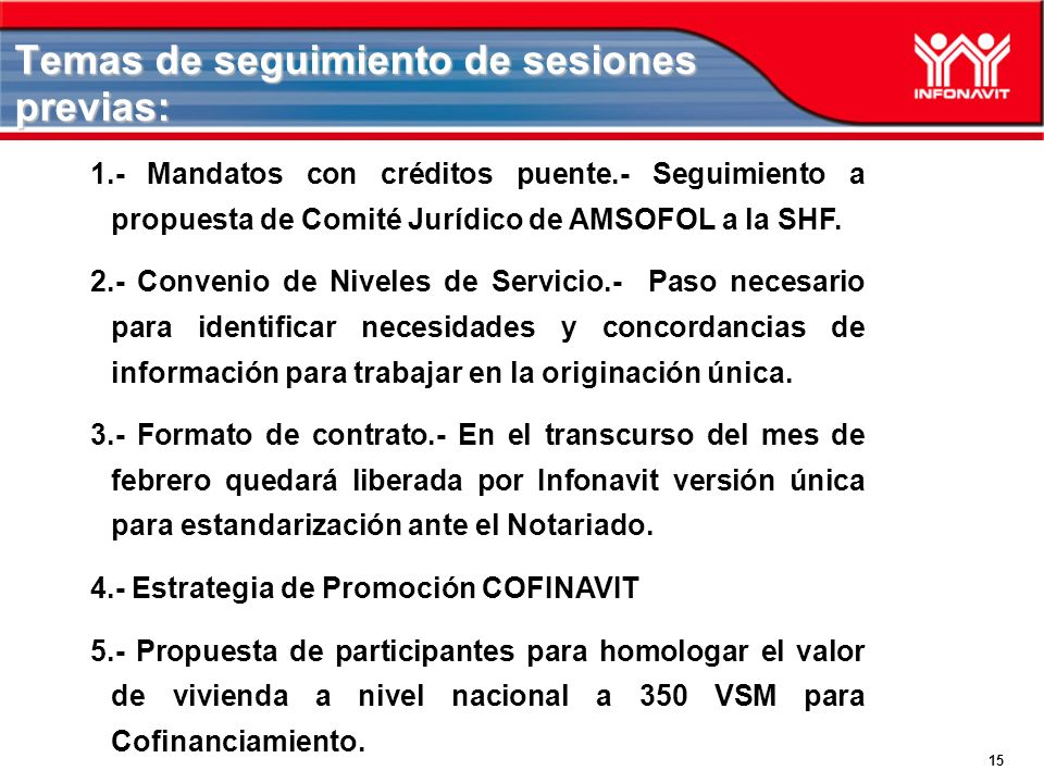 15 Temas de seguimiento de sesiones previas: 1.- Mandatos con créditos puente.- Seguimiento a propuesta de Comité Jurídico de AMSOFOL a la SHF.
