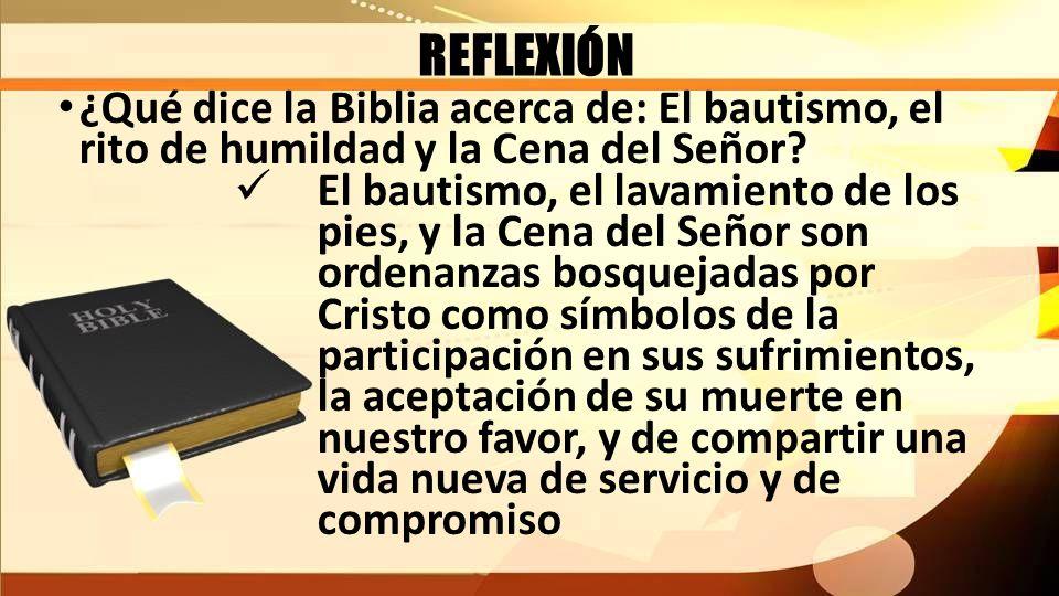 REFLEXIÓN ¿Qué dice la Biblia acerca de: El bautismo, el rito de humildad y la Cena del Señor? El bautismo, el lavamiento de los pies, y la Cena del S