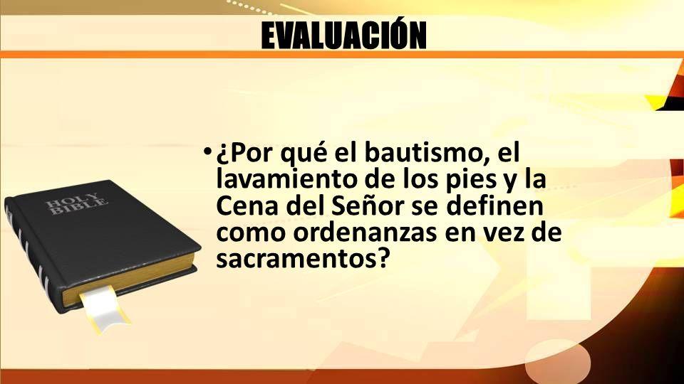 EVALUACIÓN ¿Por qué el bautismo, el lavamiento de los pies y la Cena del Señor se definen como ordenanzas en vez de sacramentos?
