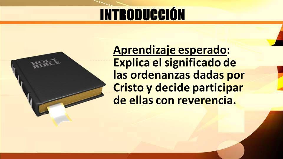 INTRODUCCIÓN Aprendizaje esperado: Explica el significado de las ordenanzas dadas por Cristo y decide participar de ellas con reverencia.