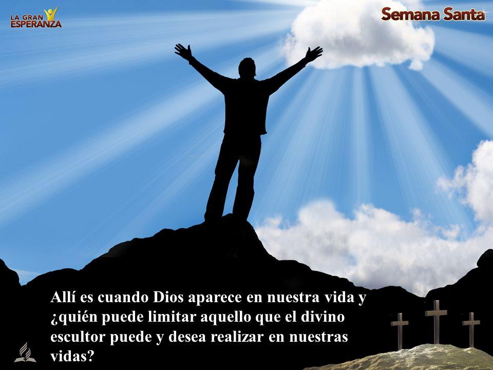 Allí es cuando Dios aparece en nuestra vida y ¿quién puede limitar aquello que el divino escultor puede y desea realizar en nuestras vidas?