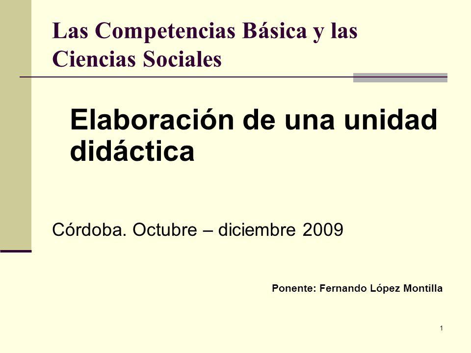 1 Las Competencias Básica y las Ciencias Sociales Elaboración de una unidad didáctica Córdoba. Octubre – diciembre 2009 Ponente: Fernando López Montil