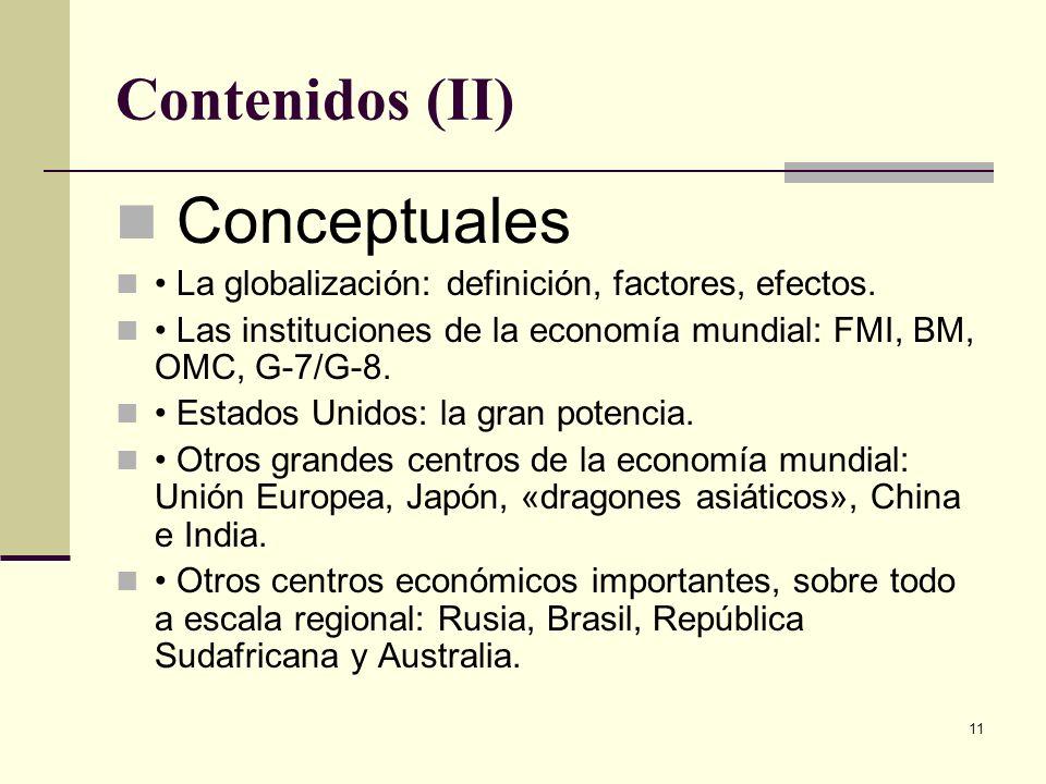 11 Contenidos (II) Conceptuales La globalización: definición, factores, efectos. Las instituciones de la economía mundial: FMI, BM, OMC, G-7/G-8. Esta