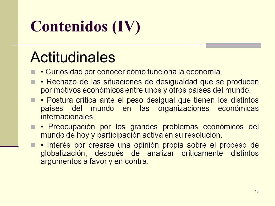 13 Contenidos (IV) Actitudinales Curiosidad por conocer cómo funciona la economía. Rechazo de las situaciones de desigualdad que se producen por motiv