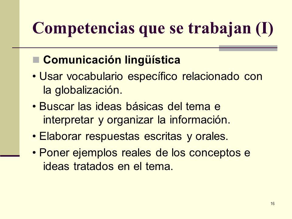 16 Competencias que se trabajan (I) Comunicación lingüística Usar vocabulario específico relacionado con la globalización. Buscar las ideas básicas de