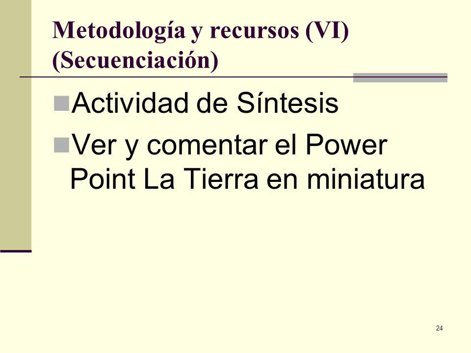 24 Metodología y recursos (VI) (Secuenciación) Actividad de Síntesis Ver y comentar el Power Point La Tierra en miniatura