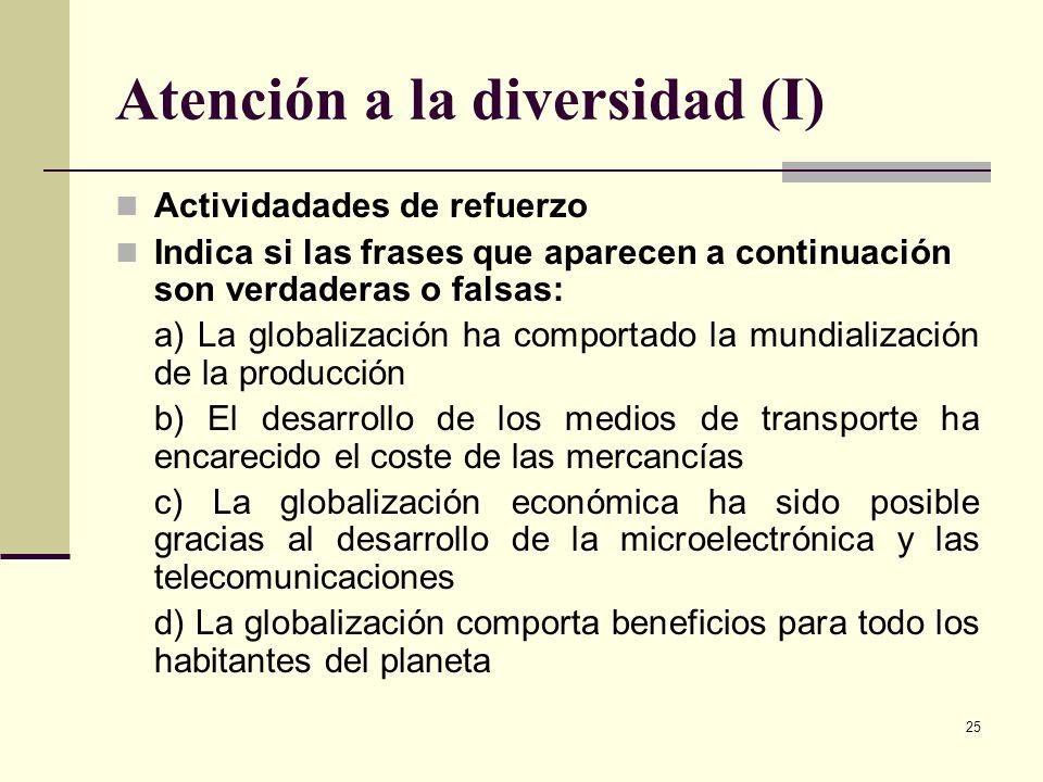 25 Atención a la diversidad (I) Actividadades de refuerzo Indica si las frases que aparecen a continuación son verdaderas o falsas: a) La globalizació