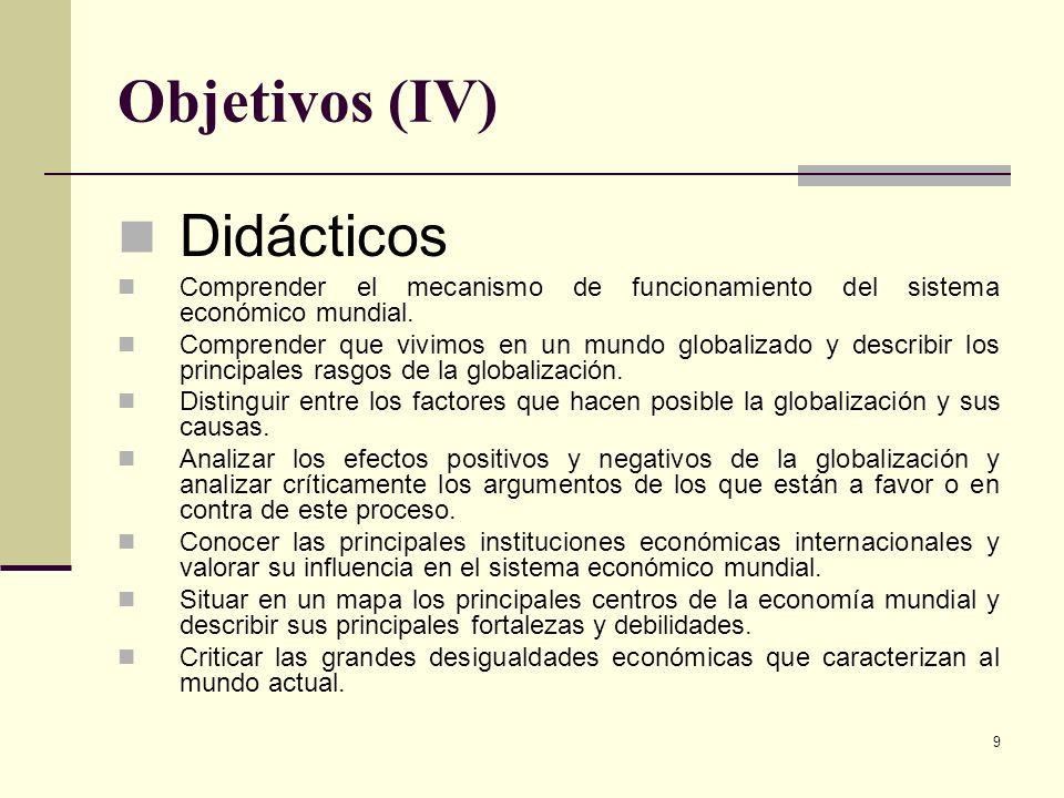 9 Objetivos (IV) Didácticos Comprender el mecanismo de funcionamiento del sistema económico mundial. Comprender que vivimos en un mundo globalizado y