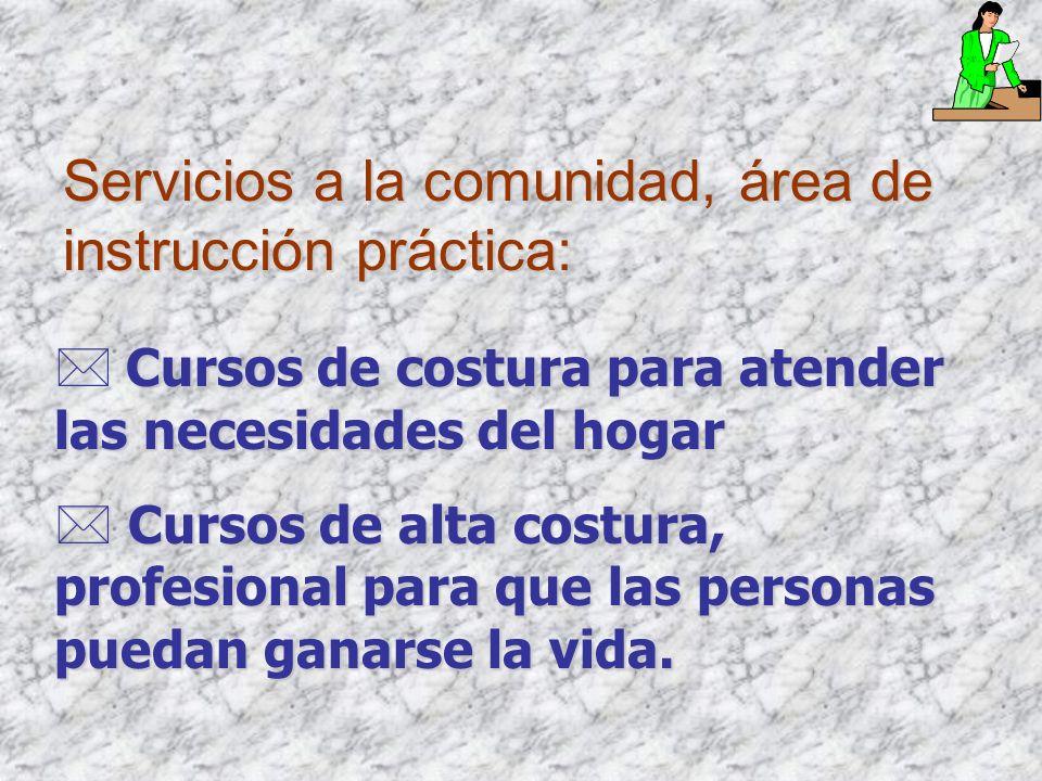 Servicios a la comunidad, área de instrucción práctica: Cursos de costura para atender las necesidades del hogar * Cursos de alta costura, profesional para que las personas puedan ganarse la vida.