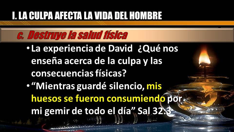 I. LA CULPA AFECTA LA VIDA DEL HOMBRE La experiencia de David ¿Qué nos enseña acerca de la culpa y las consecuencias físicas? La experiencia de David