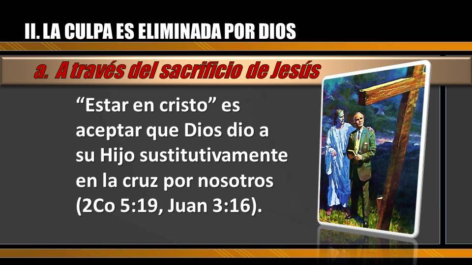 II. LA CULPA ES ELIMINADA POR DIOS Estar en cristo es aceptar que Dios dio a su Hijo sustitutivamente en la cruz por nosotros (2Co 5:19, Juan 3:16).