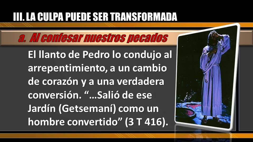 III. LA CULPA PUEDE SER TRANSFORMADA El llanto de Pedro lo condujo al arrepentimiento, a un cambio de corazón y a una verdadera conversión. …Salió de