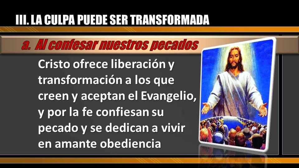 III. LA CULPA PUEDE SER TRANSFORMADA Cristo ofrece liberación y transformación a los que creen y aceptan el Evangelio, y por la fe confiesan su pecado