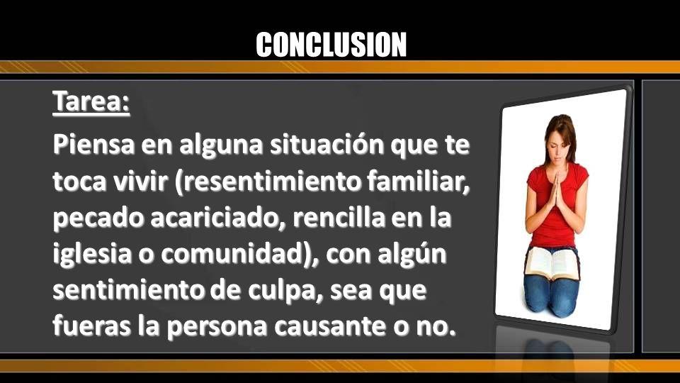 CONCLUSION Tarea: Piensa en alguna situación que te toca vivir (resentimiento familiar, pecado acariciado, rencilla en la iglesia o comunidad), con al
