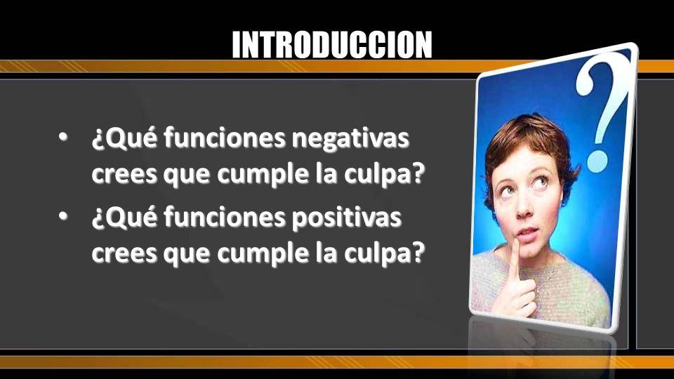 INTRODUCCION ¿Qué funciones negativas crees que cumple la culpa? ¿Qué funciones negativas crees que cumple la culpa? ¿Qué funciones positivas crees qu
