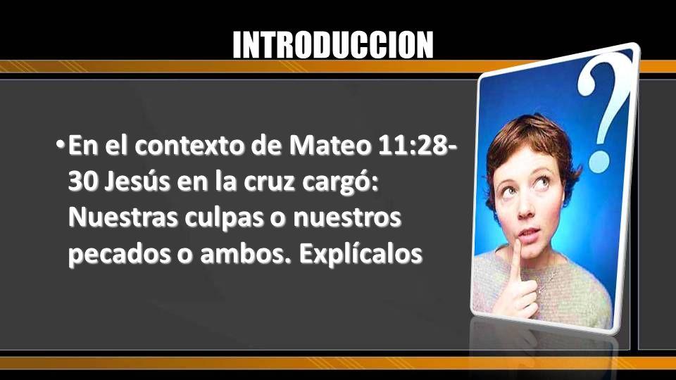 INTRODUCCION En el contexto de Mateo 11:28- 30 Jesús en la cruz cargó: Nuestras culpas o nuestros pecados o ambos. Explícalos En el contexto de Mateo