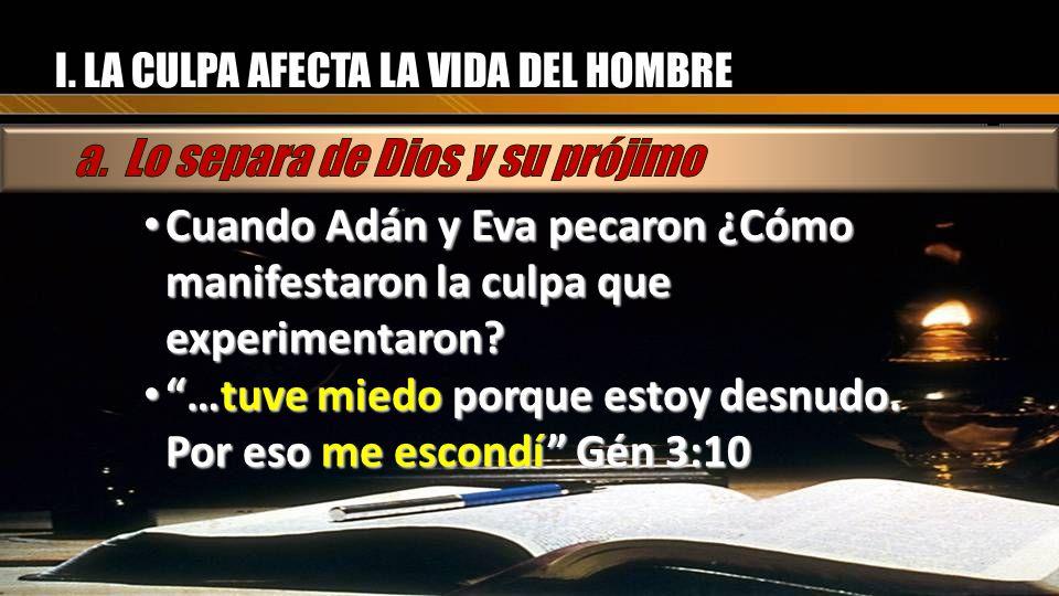 I. LA CULPA AFECTA LA VIDA DEL HOMBRE Cuando Adán y Eva pecaron ¿Cómo manifestaron la culpa que experimentaron? Cuando Adán y Eva pecaron ¿Cómo manife