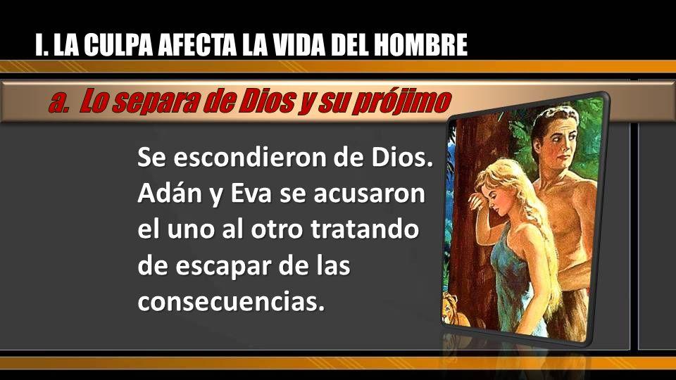 I. LA CULPA AFECTA LA VIDA DEL HOMBRE Se escondieron de Dios. Adán y Eva se acusaron el uno al otro tratando de escapar de las consecuencias.