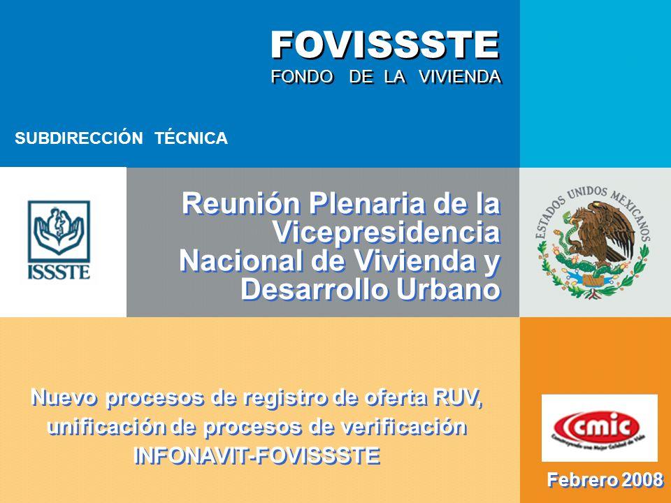 FONDO DE LA VIVIENDA FOVISSSTE Reunión Plenaria de la Vicepresidencia Nacional de Vivienda y Desarrollo Urbano SUBDIRECCIÓN TÉCNICA Febrero 2008 Nuevo procesos de registro de oferta RUV, unificación de procesos de verificación INFONAVIT-FOVISSSTE
