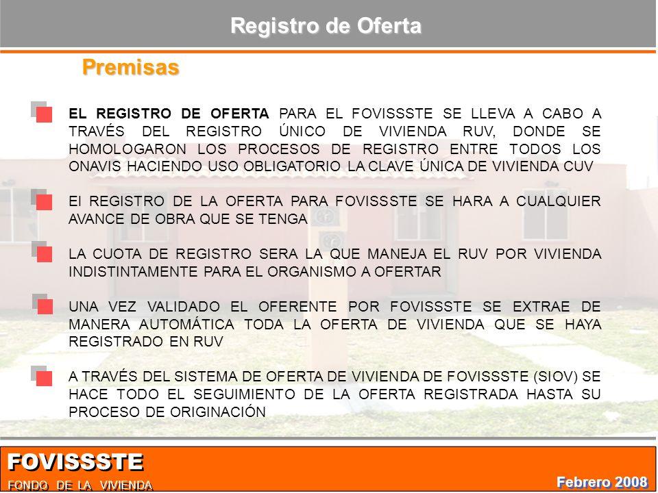 EL REGISTRO DE OFERTA PARA EL FOVISSSTE SE LLEVA A CABO A TRAVÉS DEL REGISTRO ÚNICO DE VIVIENDA RUV, DONDE SE HOMOLOGARON LOS PROCESOS DE REGISTRO ENTRE TODOS LOS ONAVIS HACIENDO USO OBLIGATORIO LA CLAVE ÚNICA DE VIVIENDA CUV El REGISTRO DE LA OFERTA PARA FOVISSSTE SE HARA A CUALQUIER AVANCE DE OBRA QUE SE TENGA LA CUOTA DE REGISTRO SERA LA QUE MANEJA EL RUV POR VIVIENDA INDISTINTAMENTE PARA EL ORGANISMO A OFERTAR UNA VEZ VALIDADO EL OFERENTE POR FOVISSSTE SE EXTRAE DE MANERA AUTOMÁTICA TODA LA OFERTA DE VIVIENDA QUE SE HAYA REGISTRADO EN RUV A TRAVÉS DEL SISTEMA DE OFERTA DE VIVIENDA DE FOVISSSTE (SIOV) SE HACE TODO EL SEGUIMIENTO DE LA OFERTA REGISTRADA HASTA SU PROCESO DE ORIGINACIÓN Premisas Registro de Oferta FONDO DE LA VIVIENDA FOVISSSTE Febrero 2008