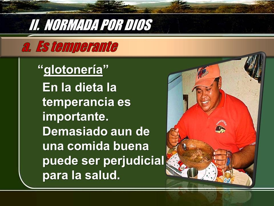 II. NORMADA POR DIOS glotonería glotonería En la dieta la temperancia es importante. Demasiado aun de una comida buena puede ser perjudicial para la s