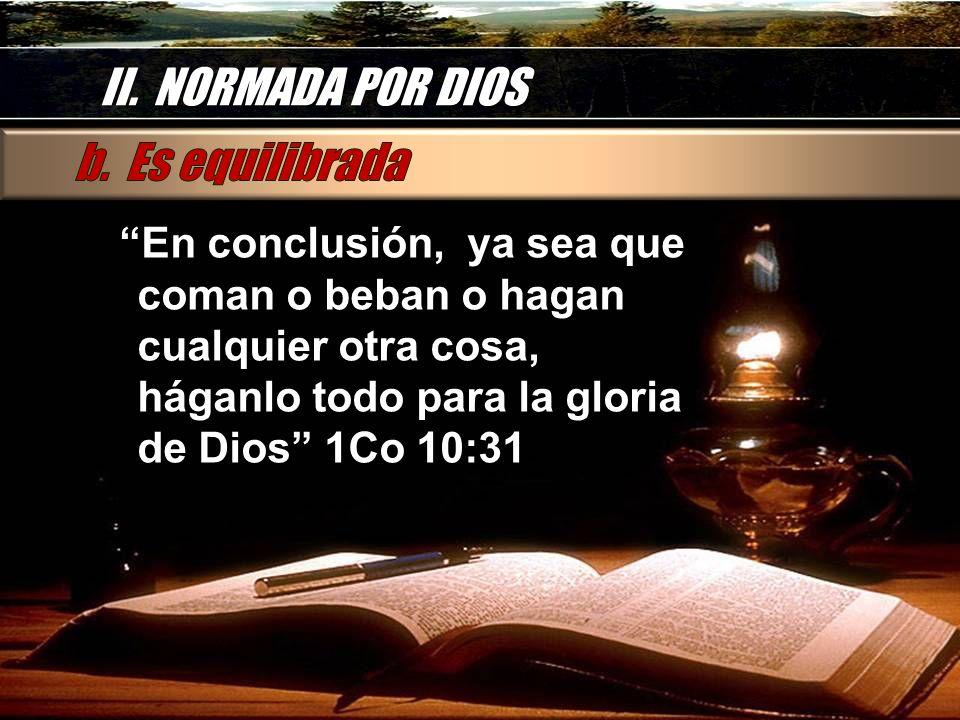 II. NORMADA POR DIOS En conclusión, ya sea que coman o beban o hagan cualquier otra cosa, háganlo todo para la gloria de Dios 1Co 10:31