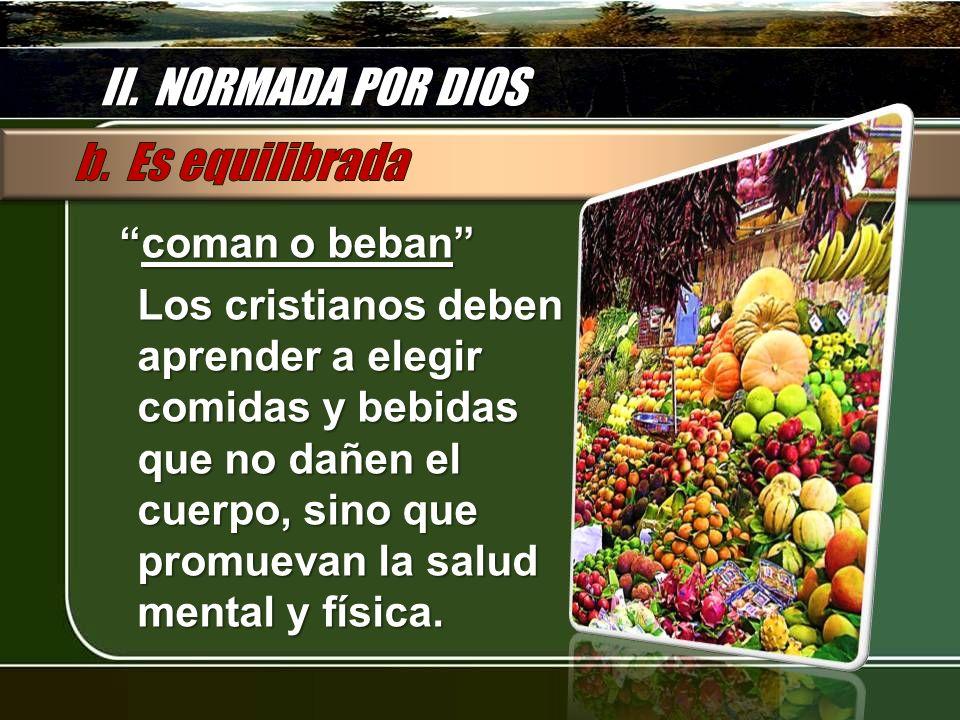 II. NORMADA POR DIOS coman o bebancoman o beban Los cristianos deben aprender a elegir comidas y bebidas que no dañen el cuerpo, sino que promuevan la