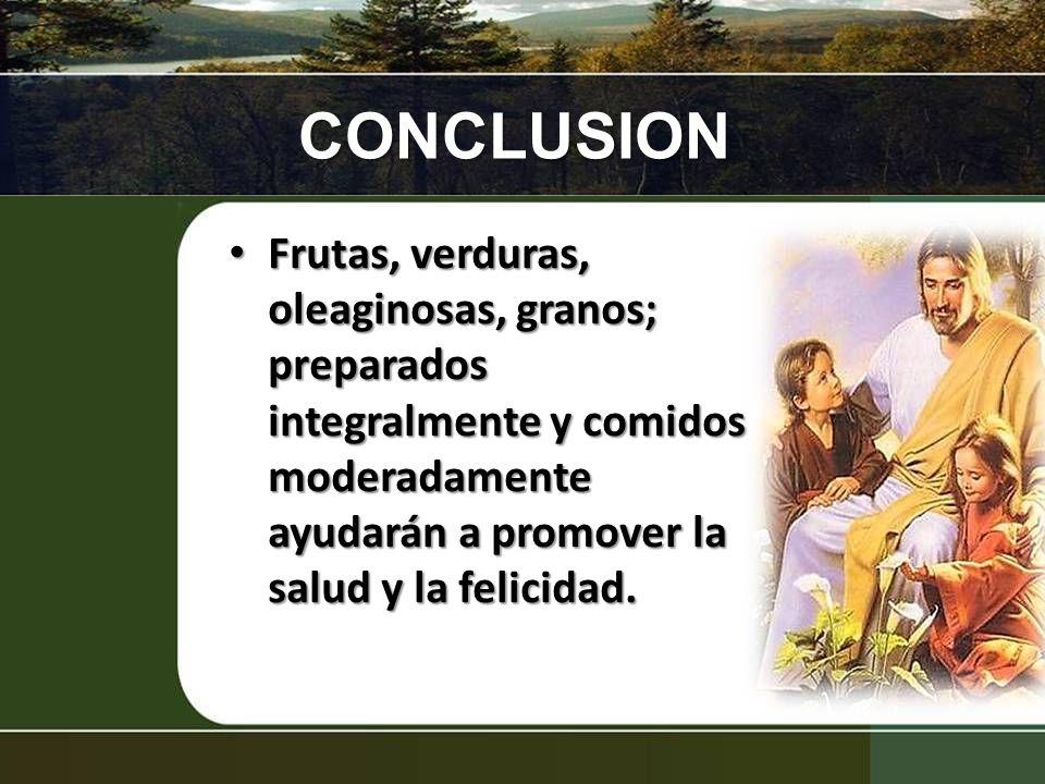CONCLUSION Frutas, verduras, oleaginosas, granos; preparados integralmente y comidos moderadamente ayudarán a promover la salud y la felicidad. Frutas