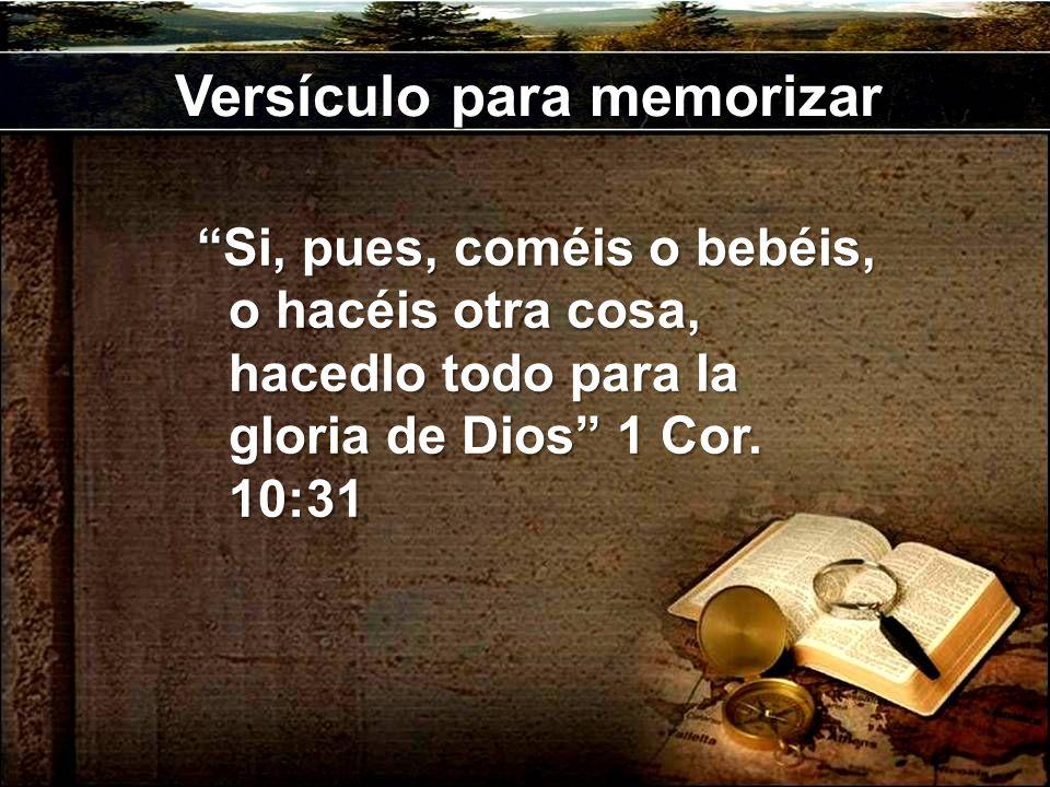 Versículo para memorizar Si, pues, coméis o bebéis, o hacéis otra cosa, hacedlo todo para la gloria de Dios 1 Cor. 10:31