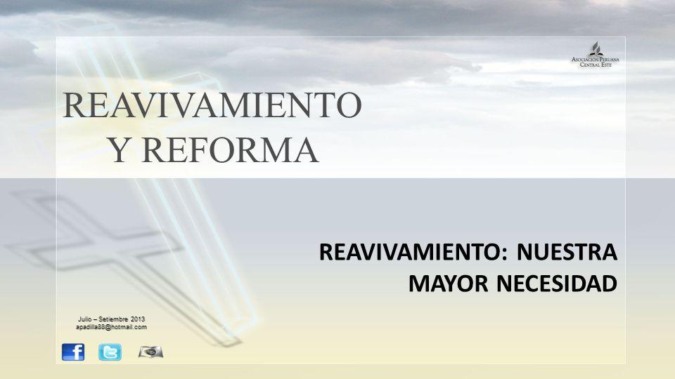 REAVIVAMIENTO Y REFORMA REAVIVAMIENTO: NUESTRA MAYOR NECESIDAD Julio – Setiembre 2013 apadilla88@hotmail.com