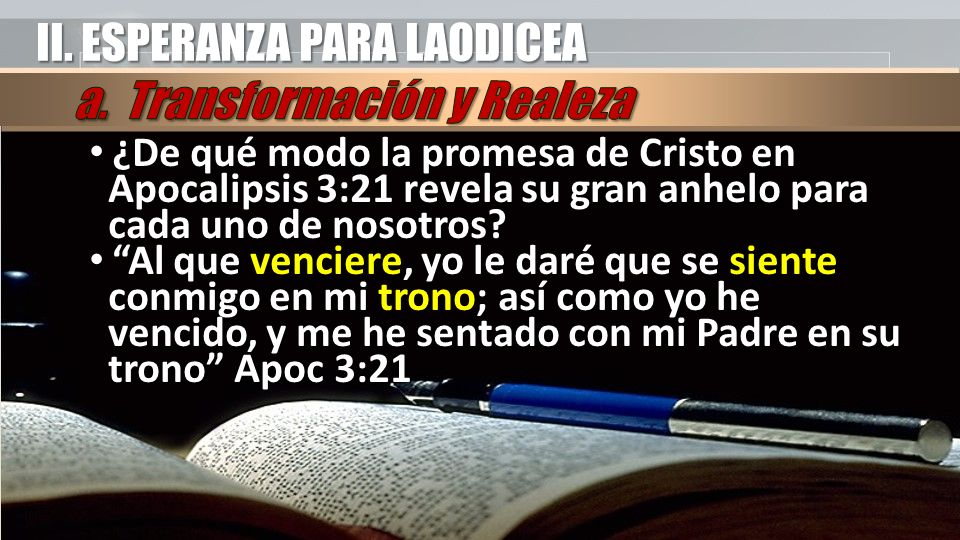 II. ESPERANZA PARA LAODICEA ¿De qué modo la promesa de Cristo en Apocalipsis 3:21 revela su gran anhelo para cada uno de nosotros? ¿De qué modo la pro
