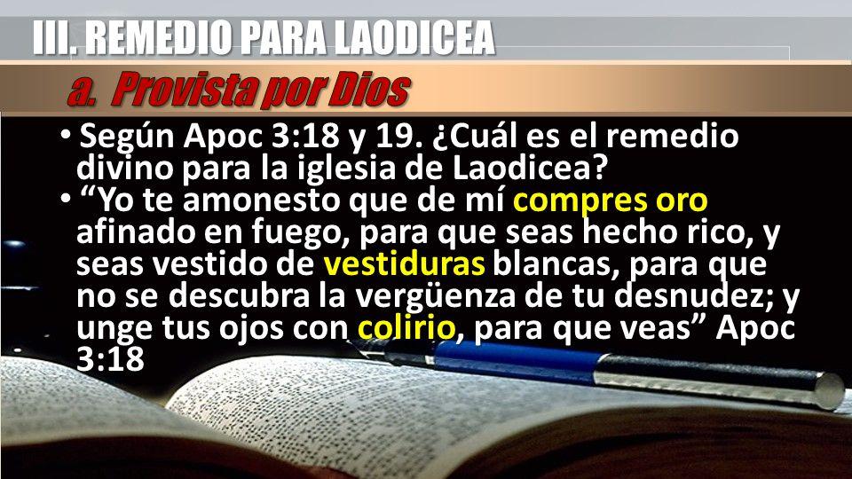III. REMEDIO PARA LAODICEA Según Apoc 3:18 y 19. ¿Cuál es el remedio divino para la iglesia de Laodicea? Según Apoc 3:18 y 19. ¿Cuál es el remedio div