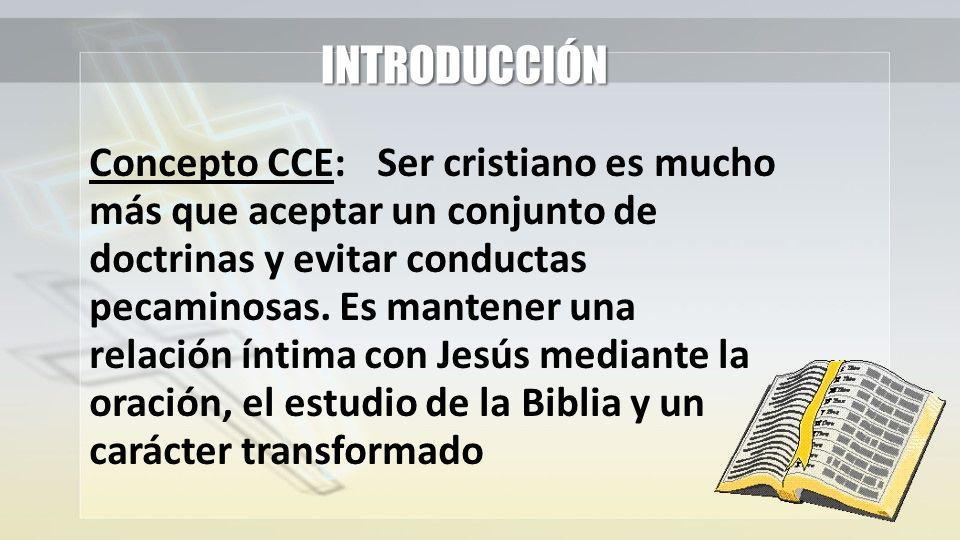 INTRODUCCIÓN Concepto CCE:Ser cristiano es mucho más que aceptar un conjunto de doctrinas y evitar conductas pecaminosas. Es mantener una relación ínt