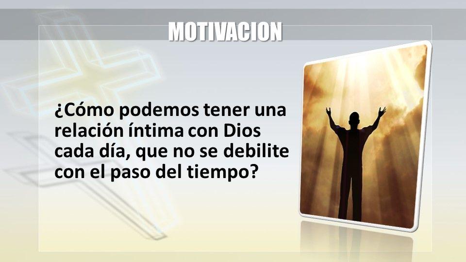 MOTIVACION ¿Cómo podemos tener una relación íntima con Dios cada día, que no se debilite con el paso del tiempo?