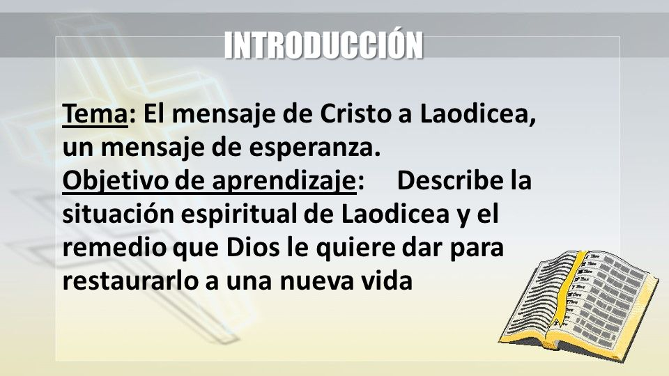 INTRODUCCIÓN Tema: El mensaje de Cristo a Laodicea, un mensaje de esperanza. Objetivo de aprendizaje:Describe la situación espiritual de Laodicea y el