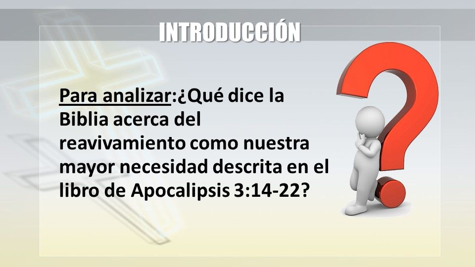 INTRODUCCIÓN Para analizar:¿Qué dice la Biblia acerca del reavivamiento como nuestra mayor necesidad descrita en el libro de Apocalipsis 3:14-22?