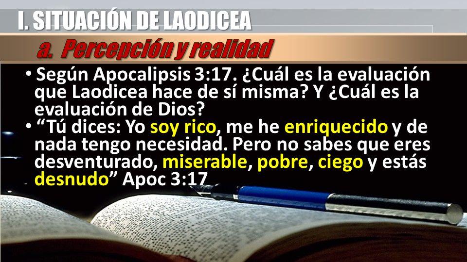 I. SITUACIÓN DE LAODICEA Según Apocalipsis 3:17. ¿Cuál es la evaluación que Laodicea hace de sí misma? Y ¿Cuál es la evaluación de Dios? Según Apocali