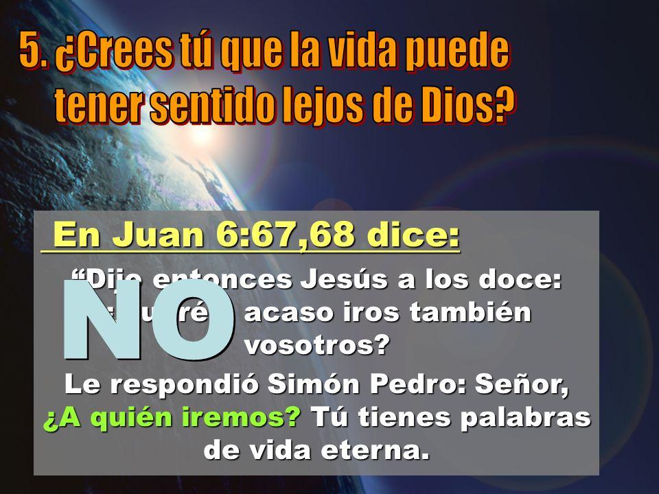 En Juan 6:67,68 dice: En Juan 6:67,68 dice: Dijo entonces Jesús a los doce: ¿Queréis acaso iros también vosotros? Le respondió Simón Pedro: Señor, ¿A