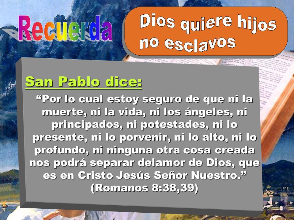 San Pablo dice: Por lo cual estoy seguro de que ni la muerte, ni la vida, ni los ángeles, ni principados, ni potestades, ni lo presente, ni lo porveni